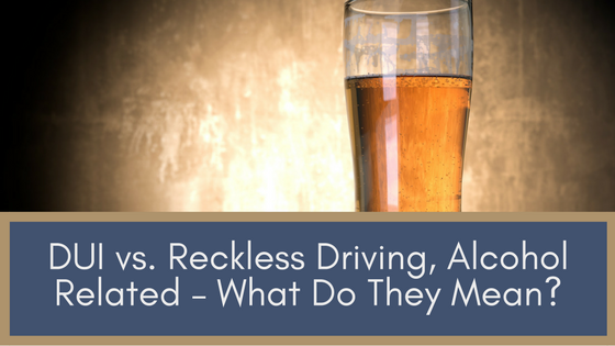 DUI vs  Reckless Driving, Alcohol Related – What Do They Mean? |